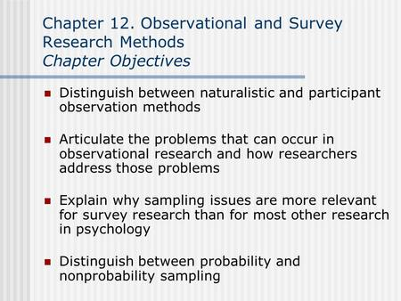 Chapter 12. Observational and Survey Research Methods Chapter Objectives Distinguish between naturalistic and participant observation methods Articulate.