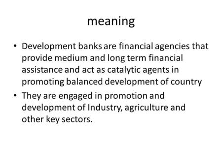 Meaning Development banks are financial agencies that provide medium and long term financial assistance and act as catalytic agents in promoting balanced.