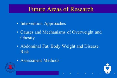 1 Future Areas of Research Intervention Approaches Causes and Mechanisms of Overweight and Obesity Abdominal Fat, Body Weight and Disease Risk Assessment.