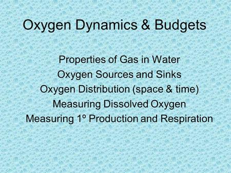 Properties of Gas in Water Oxygen Sources and Sinks Oxygen Distribution (space & time) Measuring Dissolved Oxygen Measuring 1º Production and Respiration.