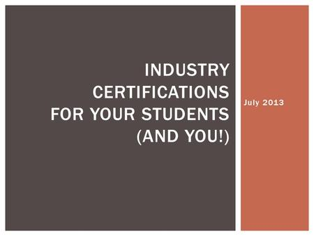 July 2013 INDUSTRY CERTIFICATIONS FOR YOUR STUDENTS (AND YOU!)