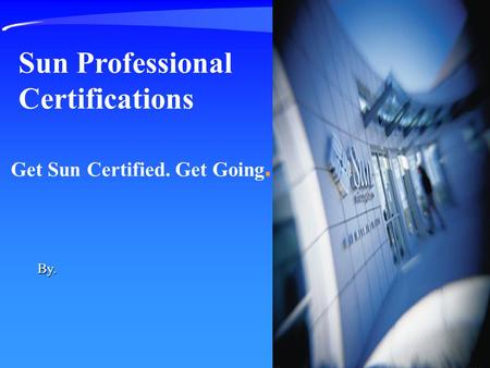 Get Sun Certified. Get Going. Sun Professional Certifications By.