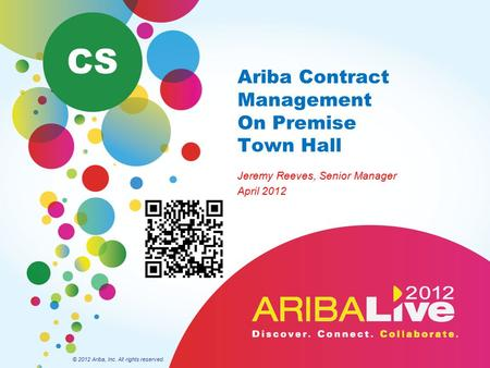 Ariba Contract Management On Premise Town Hall Jeremy Reeves, Senior Manager April 2012 © 2012 Ariba, Inc. All rights reserved. CS.