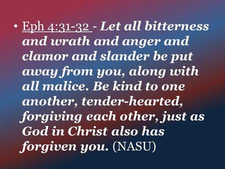Eph 4:31-32 - Let all bitterness and wrath and anger and clamor and slander be put away from you, along with all malice. Be kind to one another, tender-hearted,