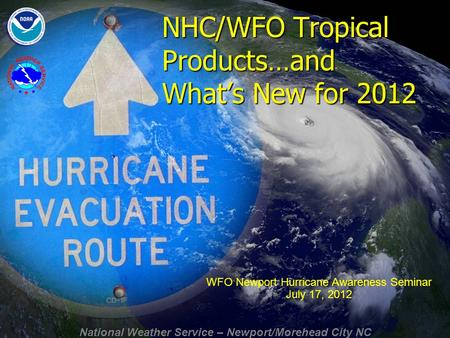 National Weather Service – Newport/Morehead City NC NHC/WFO Tropical Products…and What's New for 2012 WFO Newport Hurricane Awareness Seminar July 17,