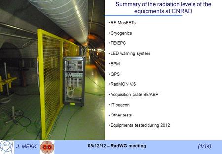 J. MEKKI (1/14) 05/12/12 – RadWG meeting Summary of the radiation levels of the equipments at CNRAD RF MosFETs Cryogenics TE/EPC LED warning system BPM.