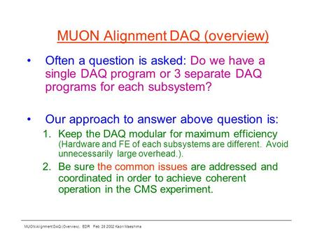 MUON Alignment DAQ (Overview), EDR Feb. 28 2002 Kaori Maeshima MUON Alignment DAQ (overview) Often a question is asked: Do we have a single DAQ program.