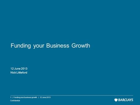 Confidential Funding your Business Growth 12 June 2013 Nick Littleford 1 | Funding your business growth | 12 June 2013.