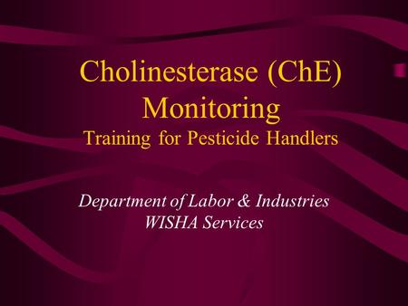 Cholinesterase (ChE) Monitoring Training for Pesticide Handlers Department of Labor & Industries WISHA Services.