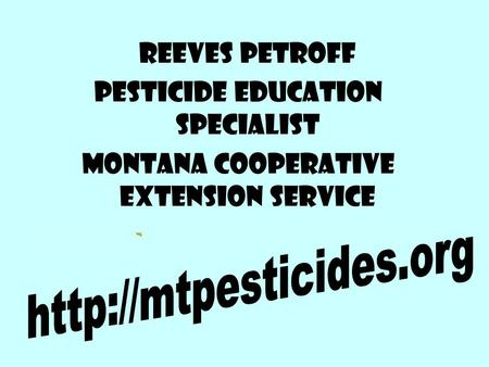 Reeves Petroff Pesticide Education Specialist Montana Cooperative Extension Service.