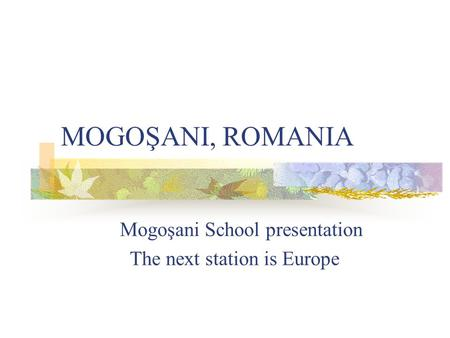 MOGOŞANI, ROMANIA Mogoşani School presentation The next station is Europe.