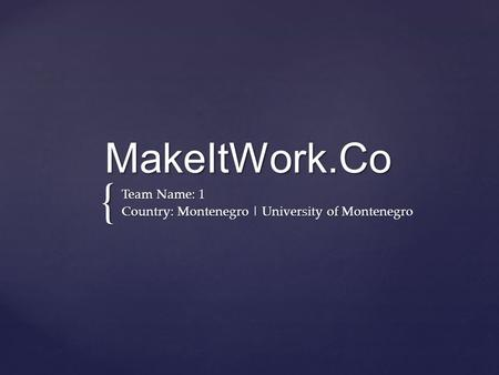 { MakeItWork.Co Team Name: 1 Country: Montenegro | University of Montenegro.