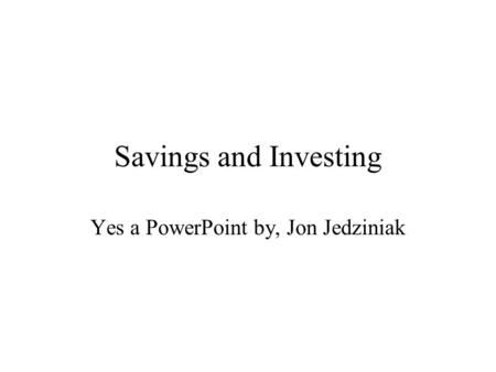 Savings and Investing Yes a PowerPoint by, Jon Jedziniak.
