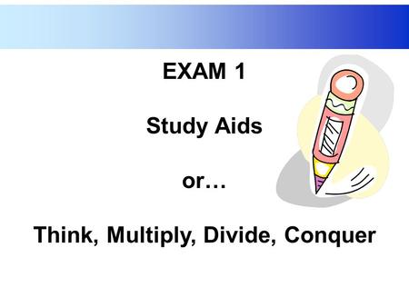 EXAM 1 Study Aids or… Think, Multiply, Divide, Conquer.