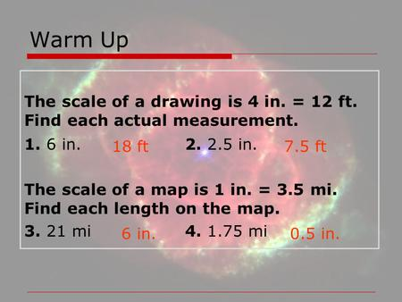 Warm Up The scale of a drawing is 4 in. = 12 ft. Find each actual measurement. 1. 6 in.			2. 2.5 in. The scale of a map is 1 in. = 3.5 mi. Find each length.