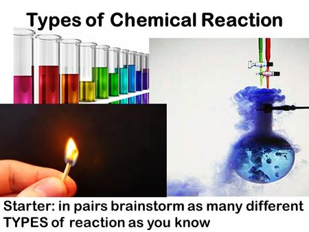 Starter: in pairs brainstorm as many different TYPES of reaction as you know Types of Chemical Reaction.