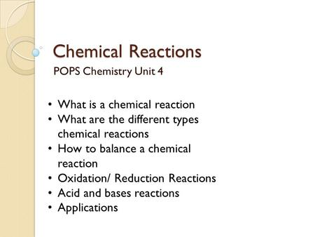 Chemical Reactions POPS Chemistry Unit 4 What is a chemical reaction What are the different types chemical reactions How to balance a chemical reaction.
