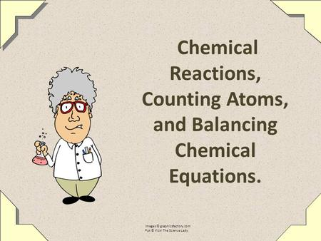 Chemical Reactions, Counting Atoms, and Balancing Chemical Equations. Images © graphicsfactory.com Ppt © Vicki The Science Lady.