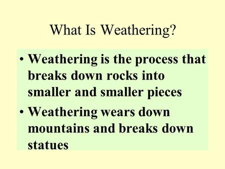 What Is Weathering? Weathering is the process that breaks down rocks into smaller and smaller pieces Weathering wears down mountains and breaks down statues.