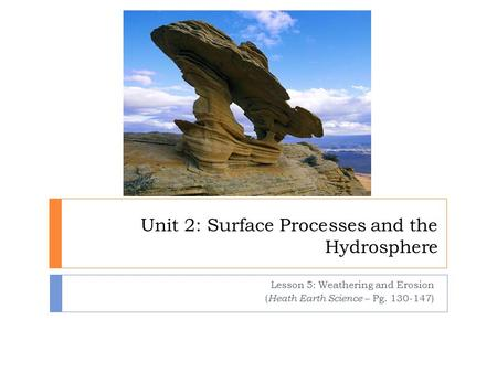 Unit 2: Surface Processes and the Hydrosphere Lesson 5: Weathering and Erosion ( Heath Earth Science – Pg. 130-147)