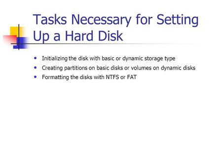 Tasks Necessary for Setting Up a Hard Disk Initializing the disk with basic or dynamic storage type Creating partitions on basic disks or volumes on dynamic.