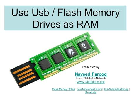 Use Usb / Flash Memory Drives as RAM Presented by Naveed Farooq Naveed Farooq Admin Nidokidos Network www.Nidokidos.org Make Money Online | Join Nidokidos.