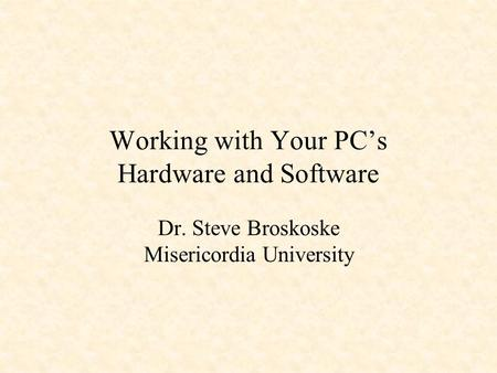 Working with Your PC's Hardware and Software Dr. Steve Broskoske Misericordia University.