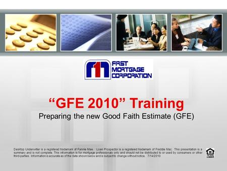 """GFE 2010"" Training Preparing the new Good Faith Estimate (GFE) Desktop Underwriter is a registered trademark of Fannie Mae. Loan Prospector is a registered."