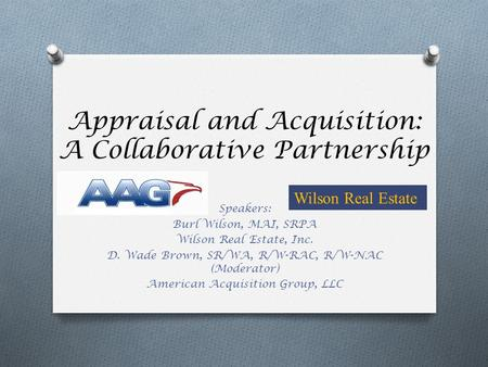 Appraisal and Acquisition: A Collaborative Partnership Speakers: Burl Wilson, MAI, SRPA Wilson Real Estate, Inc. D. Wade Brown, SR/WA, R/W-RAC, R/W-NAC.