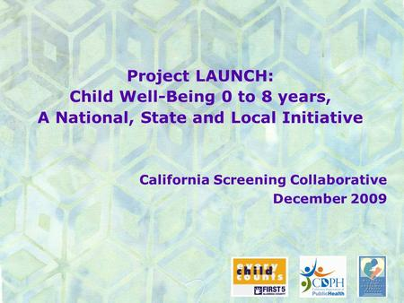 Project LAUNCH: Child Well-Being 0 to 8 years, A National, State and Local Initiative California Screening Collaborative December 2009.