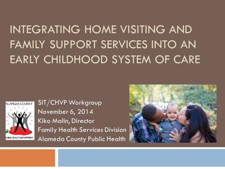 INTEGRATING HOME VISITING AND FAMILY SUPPORT SERVICES INTO AN EARLY CHILDHOOD SYSTEM OF CARE SIT/CHVP Workgroup November 6, 2014 Kiko Malin, Director Family.