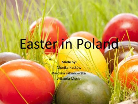 Easter in Poland Made by: Monika Kaśków Karolina Fabianowska Wiktoria Musiał.