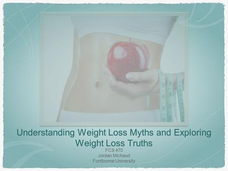 Understanding Weight Loss Myths and Exploring Weight Loss Truths FCS 470 Jordan Michaud Fontbonne University.
