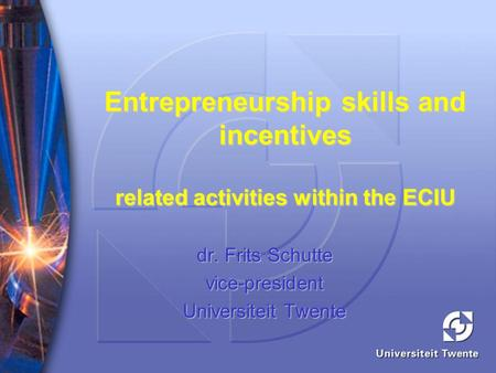 Entrepreneurship skills and incentives related activities within the ECIU dr. Frits Schutte vice-president Universiteit Twente.
