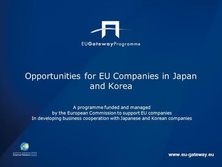 Www.eu-gateway.eu Opportunities for EU Companies in Japan and Korea A programme funded and managed by the European Commission to support EU companies In.