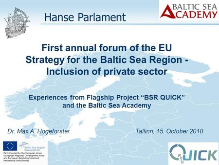Dr. Max A. Hogeforster Tallinn, 15. October 2010 Hanse Parlament First annual forum of the EU Strategy for the Baltic Sea Region - Inclusion of private.