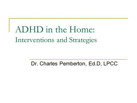 ADHD in the Home: Interventions and Strategies Dr. Charles Pemberton, Ed.D, LPCC.