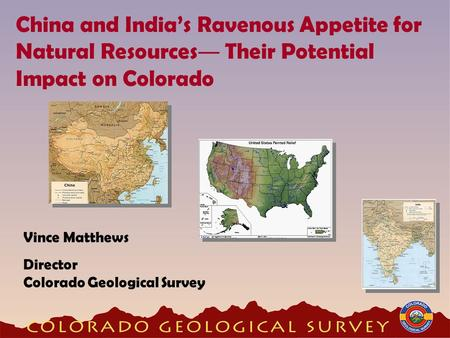 China and India's Ravenous Appetite for Natural Resources ― Their Potential Impact on Colorado Vince Matthews Director Colorado Geological Survey.