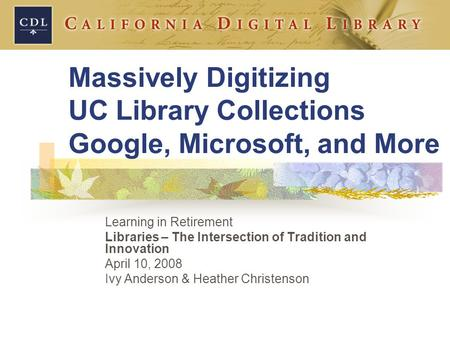 Massively Digitizing UC Library Collections Google, Microsoft, and More Learning in Retirement Libraries – The Intersection of Tradition and Innovation.