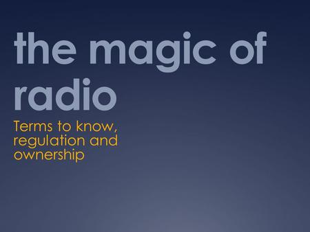 The magic of radio Terms to know, regulation and ownership.