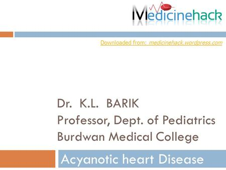 Dr. K.L. BARIK Professor, Dept. of Pediatrics Burdwan Medical College Acyanotic heart Disease Downloaded from: medicinehack.wordpress.com.