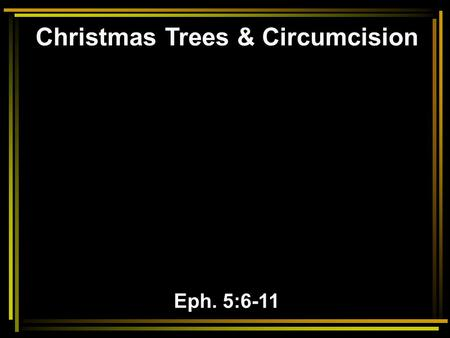 Christmas Trees & Circumcision Eph. 5:6-11. 6 Let no one deceive you with empty words, for because of these things the wrath of God comes upon the sons.