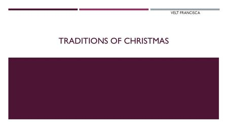 TRADITIONS OF CHRISTMAS VELT FRANCISCA. CHRISTMAS TRADITION  Christmas is an annual commemoration of the birth of Jesus Christ and a widely observed.