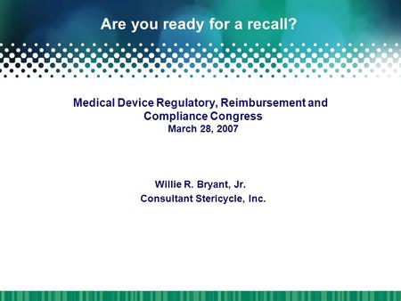 Are you ready for a recall? Medical Device Regulatory, Reimbursement and Compliance Congress March 28, 2007 Willie R. Bryant, Jr. Consultant Stericycle,