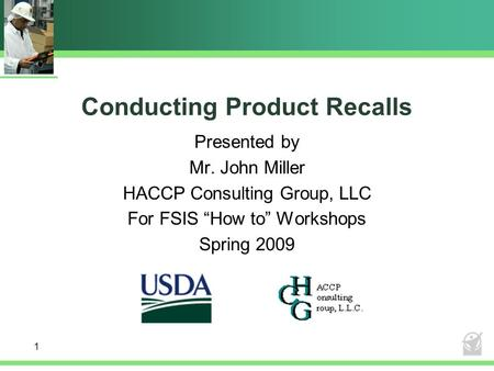 "Conducting Product Recalls Presented by Mr. John Miller HACCP Consulting Group, LLC For FSIS ""How to"" Workshops Spring 2009 1."