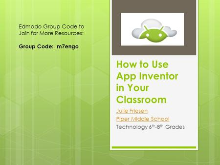 How to Use App Inventor in Your Classroom Julie Friesen Piper Middle School Technology 6 th -8 th Grades Edmodo Group Code to Join for More Resources: