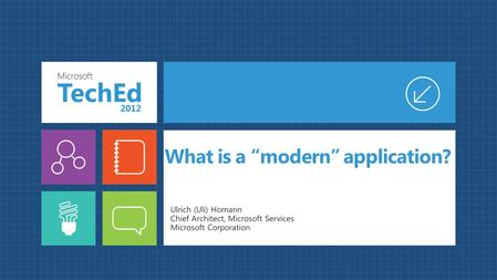 "What is a ""modern"" application? Ulrich (Uli) Homann Chief Architect, Microsoft Services Microsoft Corporation."