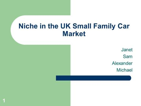 1 Niche in the UK Small Family Car Market Janet Sam Alexander Michael.