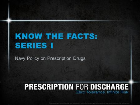 KNOW THE FACTS: SERIES I Navy Policy on Prescription Drugs This document is confidential and is intended solely for the use and information of the party.