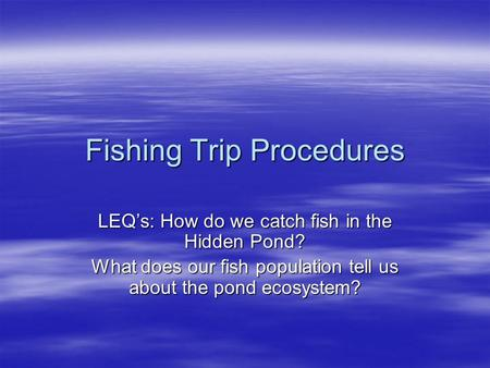 Fishing Trip Procedures LEQ's: How do we catch fish in the Hidden Pond? What does our fish population tell us about the pond ecosystem?